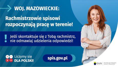 Na grafice jest napis: Woj. mazowieckie. Rachmistrzowie spisowi rozpoczynają pracę w terenie! Jeśli skontaktuje się Tobą rachmistrz, nie odmawiaj udzielenia odpowiedzi! Po prawej stronie widać uśmiechniętą kobietę. Na dole grafiki są cztery małe koła ze znakami dodawania, odejmowania, mnożenia i dzielenia, obok nich napis: Liczymy się dla Polski! Po środku jest adres strony internetowej: spis.gov.pl. W prawym dolnym rogu jest logotyp spisu: dwa nachodzące na siebie pionowo koła, GUS, pionowa kreska, Narodowy Spis Powszechny Ludności i Mieszkań 2021.