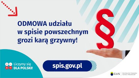 Na górze grafiki jest napis: Odmowa udziału w spisie powszechnym grozi karą grzywny! Obok widać dłoń skierowaną do góry i nad nią znak paragrafu. Na dole grafiki są cztery małe koła ze znakami dodawania, odejmowania, mnożenia i dzielenia, obok nich napis: Liczymy się dla Polski! Po środku jest adres strony internetowej: spis.gov.pl. W prawym dolnym rogu jest logotyp spisu: dwa nachodzące na siebie pionowo koła, GUS, pionowa kreska, Narodowy Spis Powszechny Ludności i Mieszkań 2021.