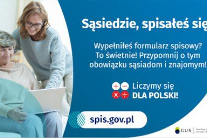 Na grafice jest napis: Sąsiedzie, spisałeś się? Wypełniłeś formularz spisowy? To świetnie! Przypomnij o tym obowiązku sąsiadom i znajomym. Poniżej umieszczone są cztery małe koła ze znakami dodawania, odejmowania, mnożenia i dzielenia, obok nich napis: Liczymy się dla Polski! Po lewej stronie grafiki widać dwie kobiety – starsza kobieta trzyma na kolanach komputer, młodsza z nich uśmiecha się i wskazuje na ekran komputera. Poniżej jest adres strony internetowej: spis.gov.pl. Obok jest logotyp spisu: dwa nachodzące na siebie pionowo koła, GUS, pionowa kreska, Narodowy Spis Powszechny Ludności i Mieszkań 2021.
